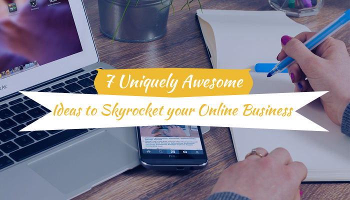 7 Uniquely Awesome Ideas to Skyrocket Your Online Business