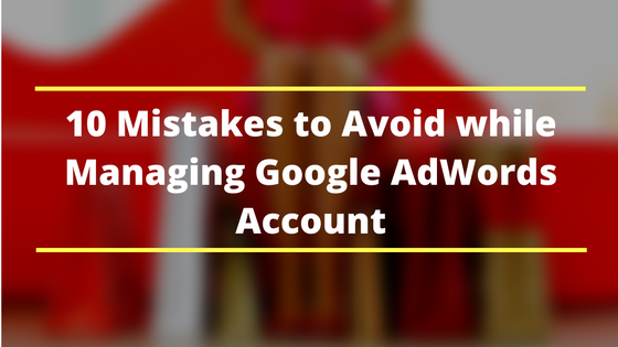 10 Mistakes to Avoid While Managing Google Ads Account